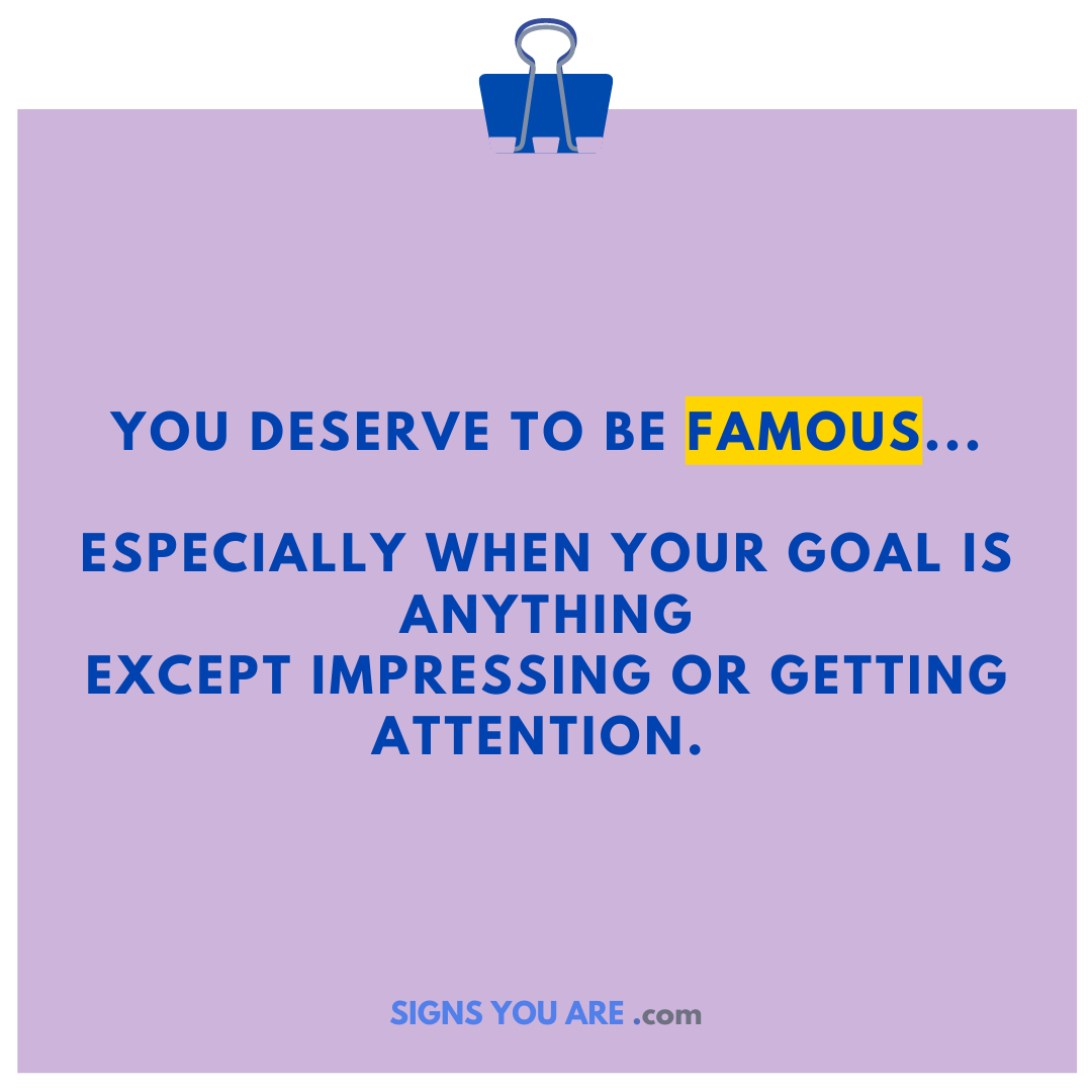You deserve to be famous