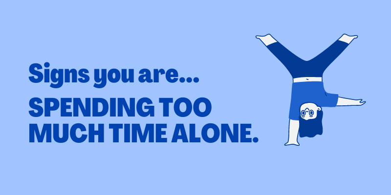 Signs you're spending too much time alone, signs you are isolating yourself