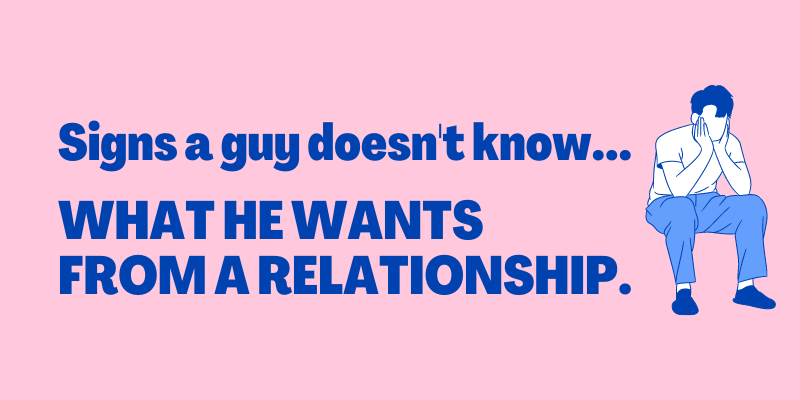 Signs A Guy Doesn't Know What He Wants From Relationship
